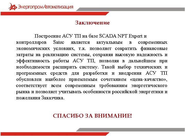 Заключение Построение АСУ ТП на базе SCADA NPT Expert и контроллеров Satec является актуальным