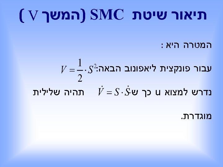 תיאור שיטת ) SMC המשך ( V המטרה היא : עבור פונקצית ליאפונוב