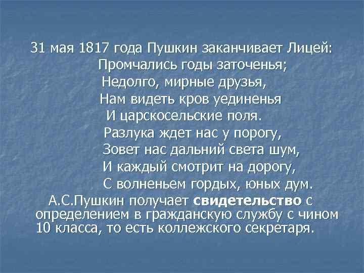 31 мая 1817 года Пушкин заканчивает Лицей: Промчались годы заточенья; Недолго, мирные друзья, Нам
