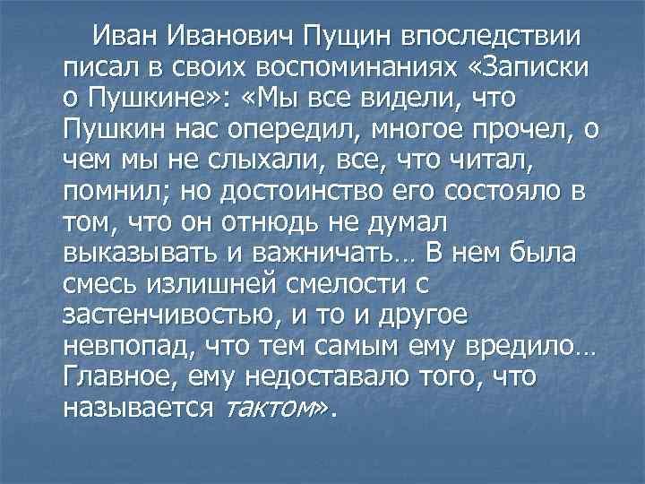 Иванович Пущин впоследствии писал в своих воспоминаниях «Записки о Пушкине» : «Мы все видели,