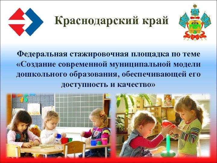Краснодарский край Федеральная стажировочная площадка по теме «Создание современной муниципальной модели дошкольного образования, обеспечивающей