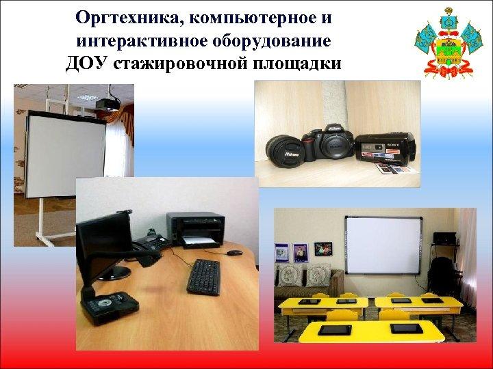Оргтехника, компьютерное и интерактивное оборудование ДОУ стажировочной площадки