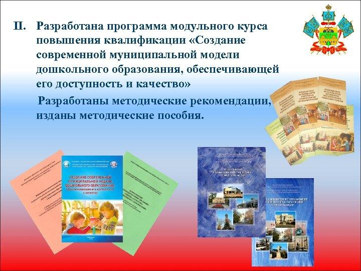 II. Разработана программа модульного курса повышения квалификации «Создание современной муниципальной модели дошкольного образования, обеспечивающей