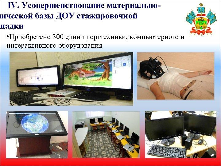 IV. Усовершенствование материальнонической базы ДОУ стажировочной щадки • Приобретено 300 единиц оргтехники, компьютерного и