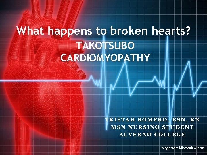 What happens to broken hearts? TAKOTSUBO CARDIOMYOPATHY TRISTAH ROMERO, BSN, RN MSN NURSING STUDENT