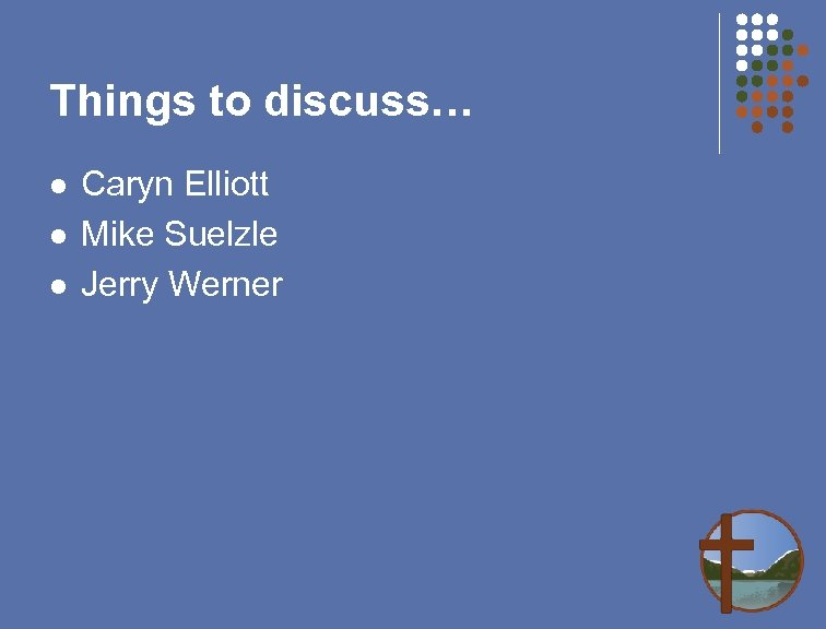 Things to discuss… l l l Caryn Elliott Mike Suelzle Jerry Werner