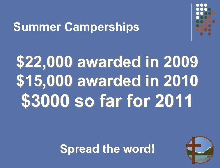 Summer Camperships $22, 000 awarded in 2009 $15, 000 awarded in 2010 $3000 so
