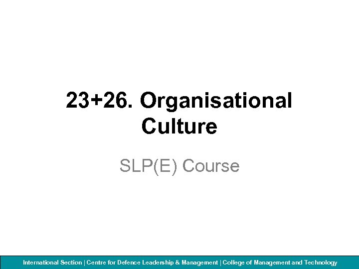 23+26. Organisational Culture SLP(E) Course International Section | Centre for Defenceof Management and Technology