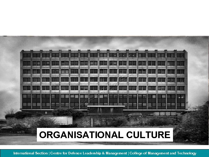 ORGANISATIONAL CULTURE International Section | Centre for Defenceof Management and Technology College Leadership &