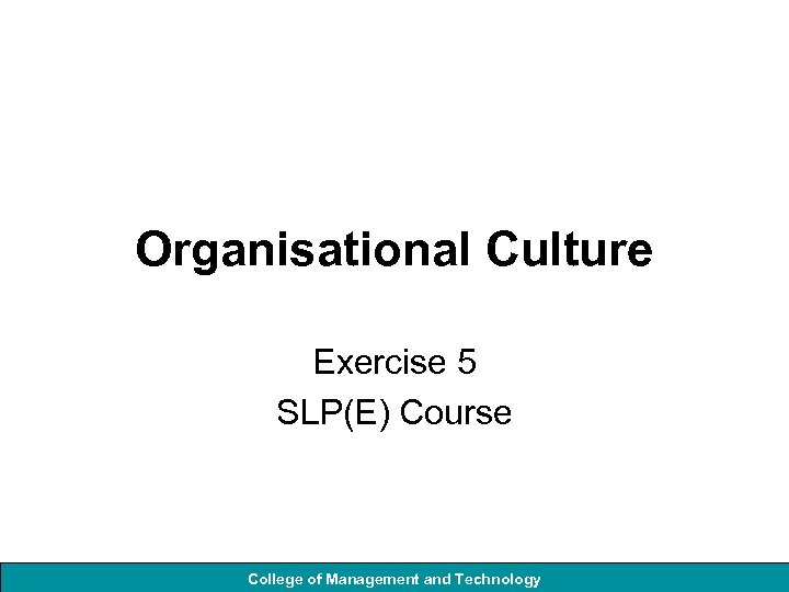 Organisational Culture Exercise 5 SLP(E) Course College of Management and Technology