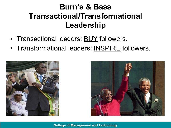 Burn's & Bass Transactional/Transformational Leadership • Transactional leaders: BUY followers. • Transformational leaders: INSPIRE