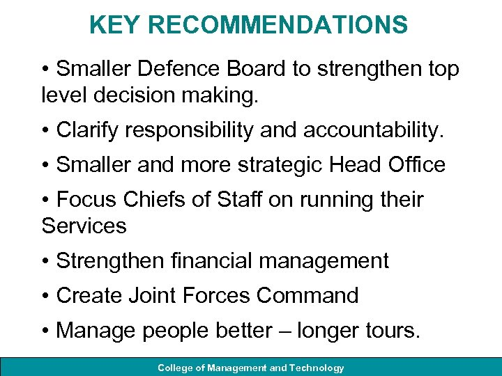 KEY RECOMMENDATIONS • Smaller Defence Board to strengthen top level decision making. • Clarify