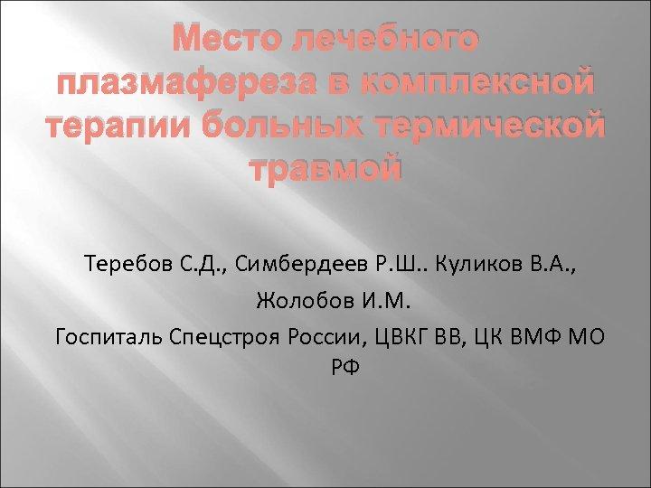 Место лечебного плазмафереза в комплексной терапии больных термической травмой Теребов С. Д. , Симбердеев