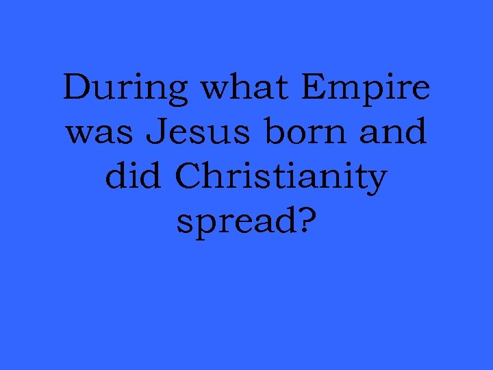 During what Empire was Jesus born and did Christianity spread?