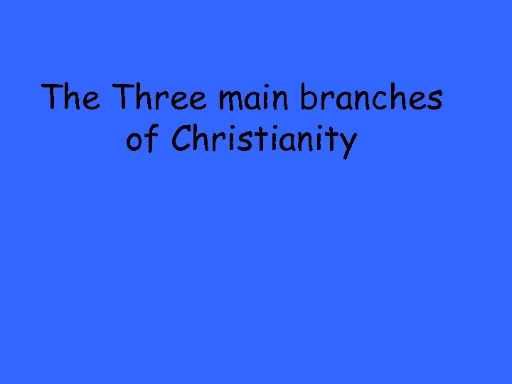 The Three main branches of Christianity