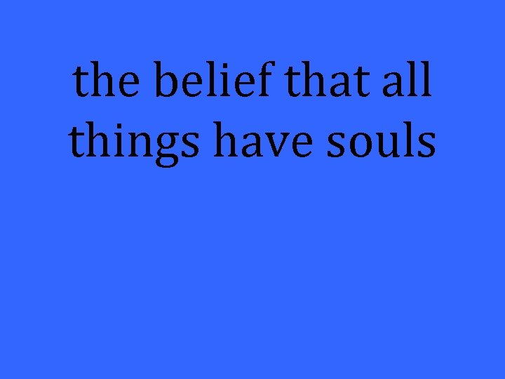 the belief that all things have souls