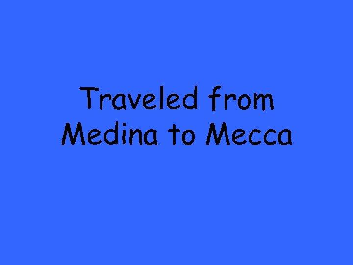 Traveled from Medina to Mecca