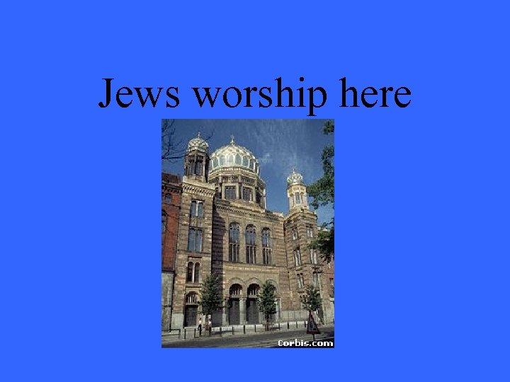 Jews worship here