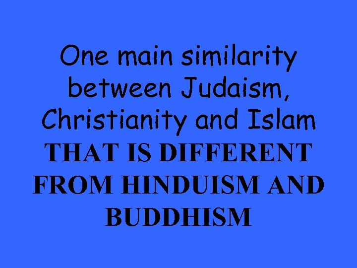 One main similarity between Judaism, Christianity and Islam THAT IS DIFFERENT FROM HINDUISM AND