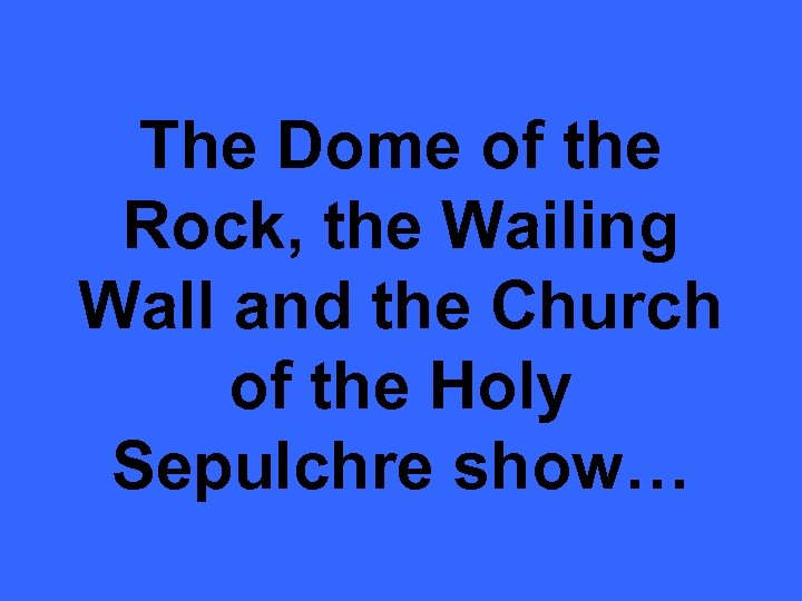 The Dome of the Rock, the Wailing Wall and the Church of the Holy