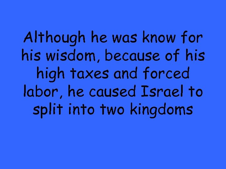 Although he was know for his wisdom, because of his high taxes and forced