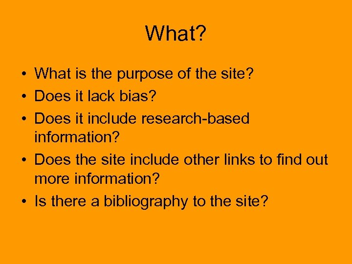 What? • What is the purpose of the site? • Does it lack bias?