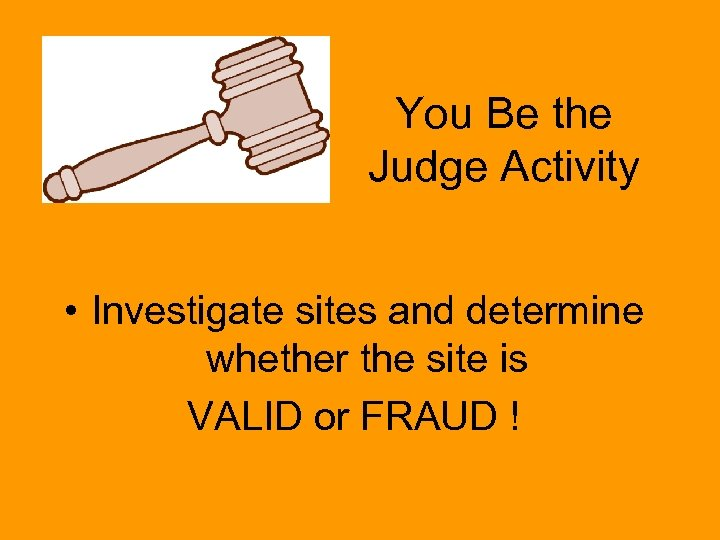 You Be the Judge Activity • Investigate sites and determine whether the site is