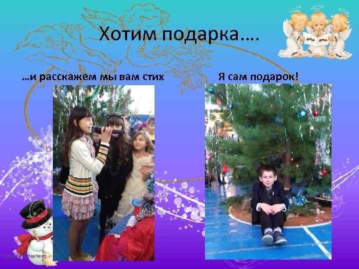 Хотим подарка…. …и расскажем мы вам стих Tatyana Latesheva Я сам подарок!