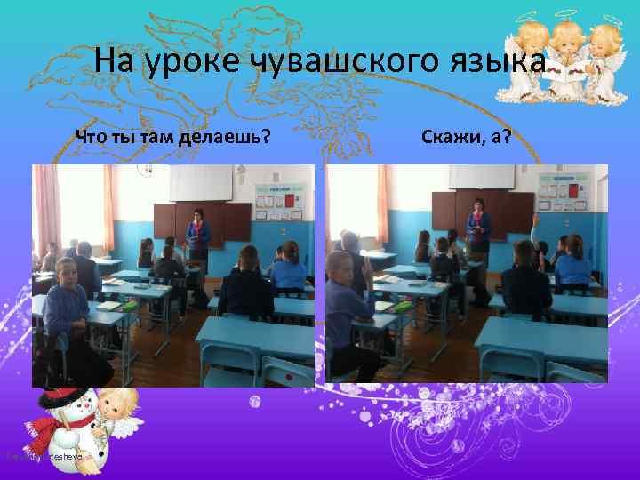 На уроке чувашского языка Что ты там делаешь? Tatyana Latesheva Скажи, а?
