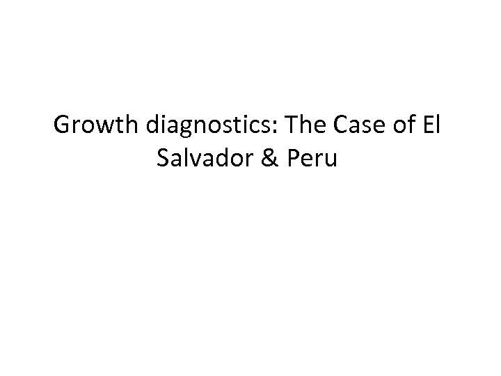 Growth diagnostics: The Case of El Salvador & Peru