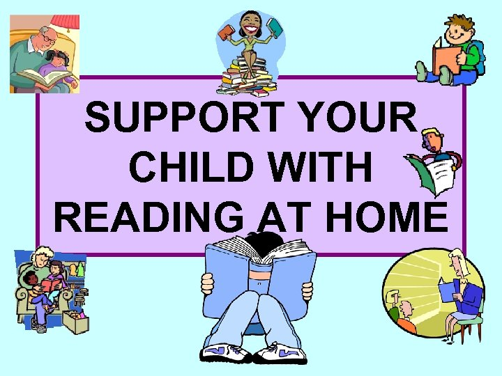 SUPPORT YOUR CHILD WITH READING AT HOME