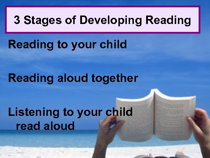 3 Stages of Developing Reading to your child Reading aloud together Listening to your