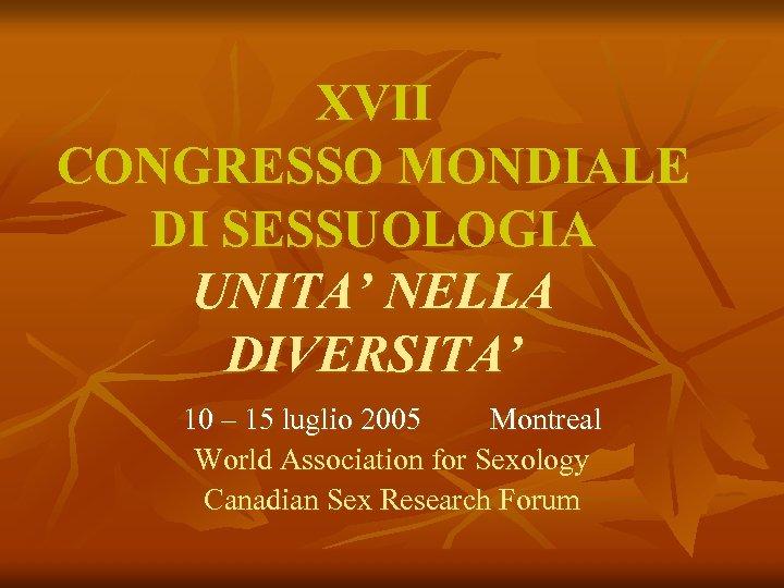 XVII CONGRESSO MONDIALE DI SESSUOLOGIA UNITA' NELLA DIVERSITA' 10 – 15 luglio 2005 Montreal