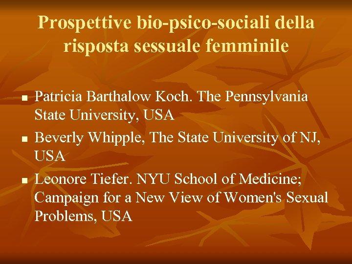 Prospettive bio-psico-sociali della risposta sessuale femminile n n n Patricia Barthalow Koch. The Pennsylvania