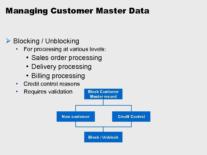 Managing Customer Master Data Ø Blocking / Unblocking • For processing at various levels: