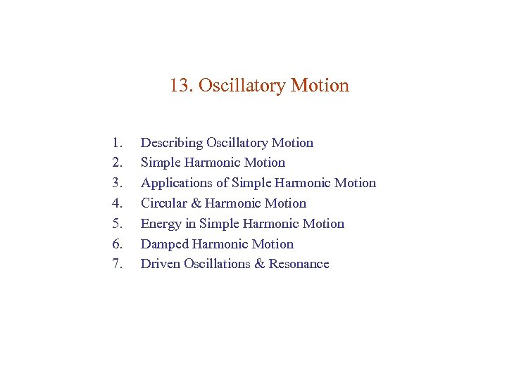 13. Oscillatory Motion 1. 2. 3. 4. 5. 6. 7. Describing Oscillatory Motion Simple