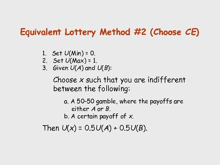Equivalent Lottery Method #2 (Choose CE) 1. Set U(Min) = 0. 2. Set U(Max)