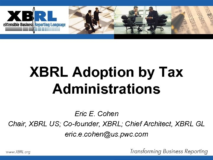 XBRL Adoption by Tax Administrations Eric E. Cohen Chair, XBRL US; Co-founder, XBRL; Chief