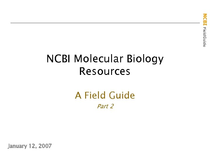 NCBI Field. Guide NCBI Molecular Biology Resources A Field Guide Part 2 January 12,