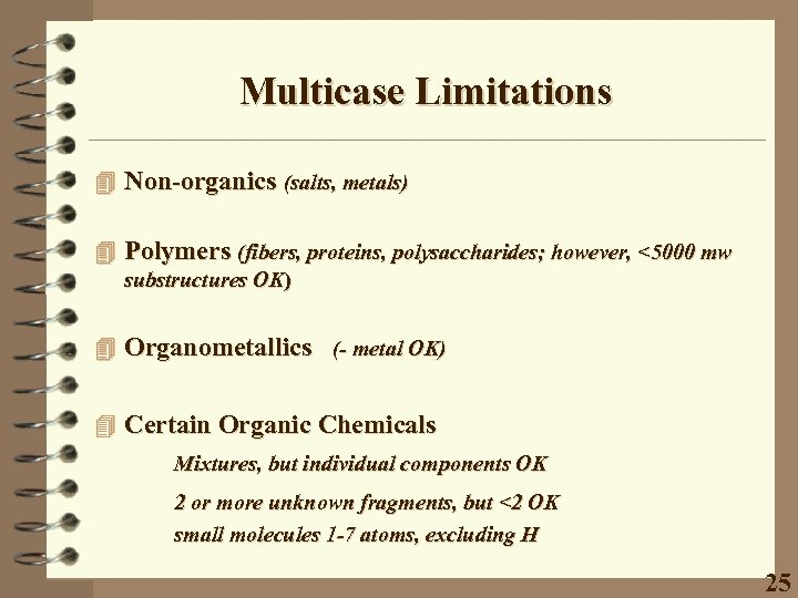 Multicase Limitations 4 Non-organics (salts, metals) 4 Polymers (fibers, proteins, polysaccharides; however, <5000 mw