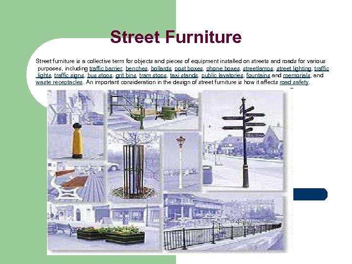 Street Furniture Street furniture is a collective term for objects and pieces of equipment