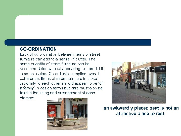 CO-ORDINATION Lack of co-ordination between items of street furniture can add to a sense
