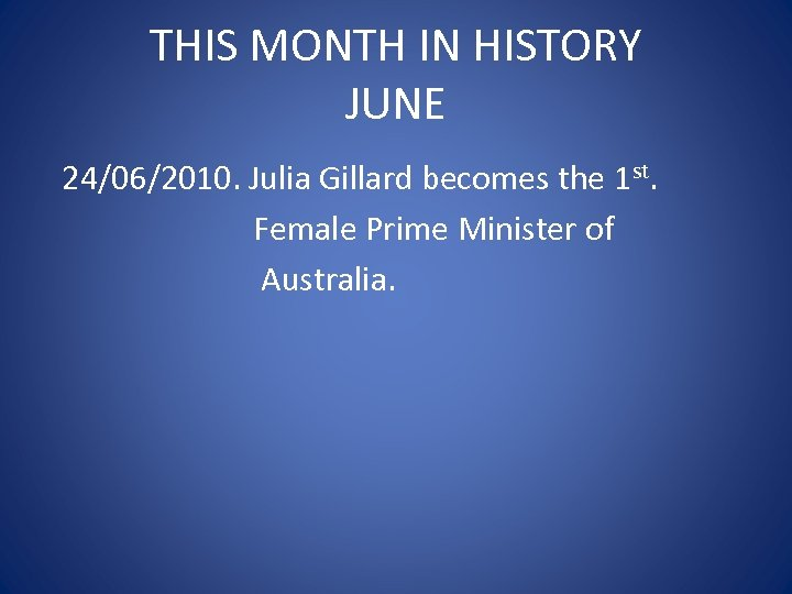 THIS MONTH IN HISTORY JUNE 24/06/2010. Julia Gillard becomes the 1 st. Female Prime