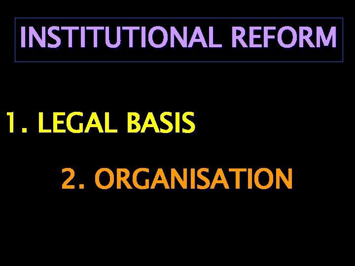 INSTITUTIONAL REFORM 1. LEGAL BASIS 2. ORGANISATION