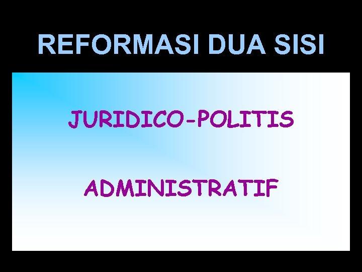 REFORMASI DUA SISI JURIDICO-POLITIS ADMINISTRATIF