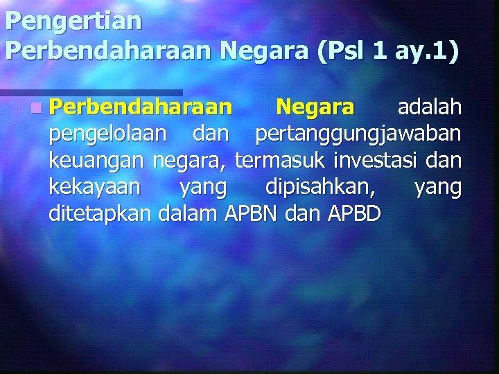 Pengertian Perbendaharaan Negara (Psl 1 ay. 1) n Perbendaharaan Negara adalah pengelolaan dan pertanggungjawaban