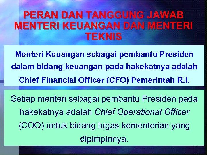PERAN DAN TANGGUNG JAWAB MENTERI KEUANGAN DAN MENTERI TEKNIS Menteri Keuangan sebagai pembantu Presiden