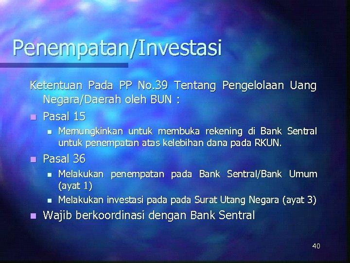 Penempatan/Investasi Ketentuan Pada PP No. 39 Tentang Pengelolaan Uang Negara/Daerah oleh BUN : n
