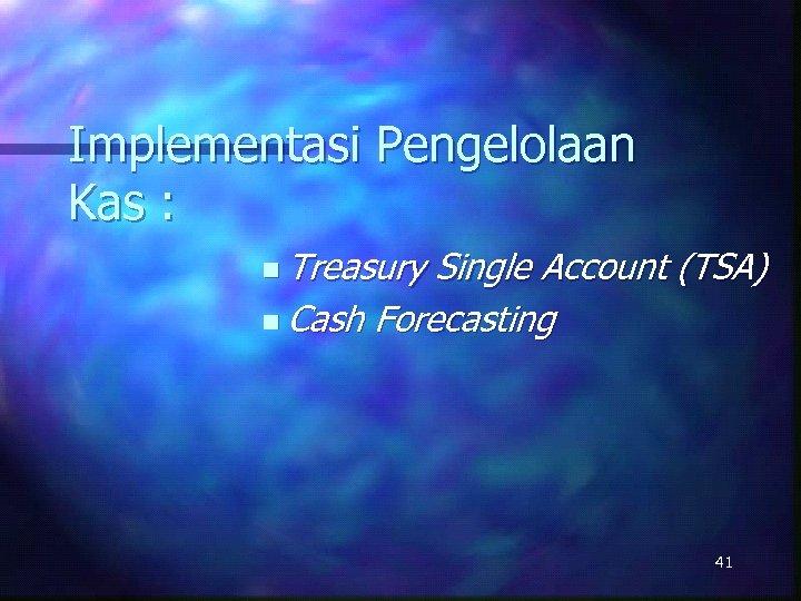 Implementasi Pengelolaan Kas : n Treasury Single Account (TSA) n Cash Forecasting 41