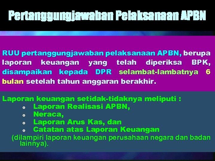 Pertanggungjawaban Pelaksanaan APBN RUU pertanggungjawaban pelaksanaan APBN, berupa laporan keuangan yang telah diperiksa BPK,